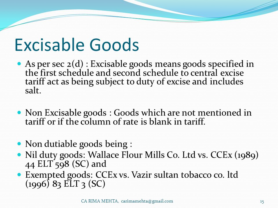 Excisable Goods As per sec 2(d) : Excisable goods means goods specified in the first schedule and second schedule to central excise tariff act as being subject to duty of excise and includes salt.