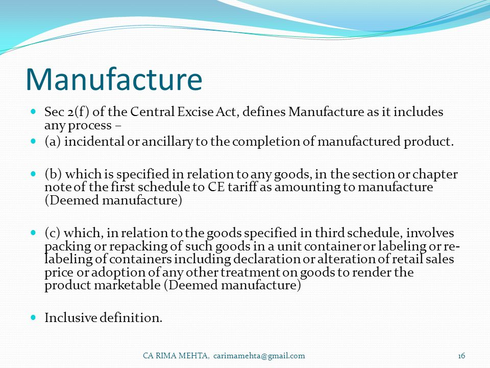 Manufacture Sec 2(f) of the Central Excise Act, defines Manufacture as it includes any process – (a) incidental or ancillary to the completion of manufactured product.