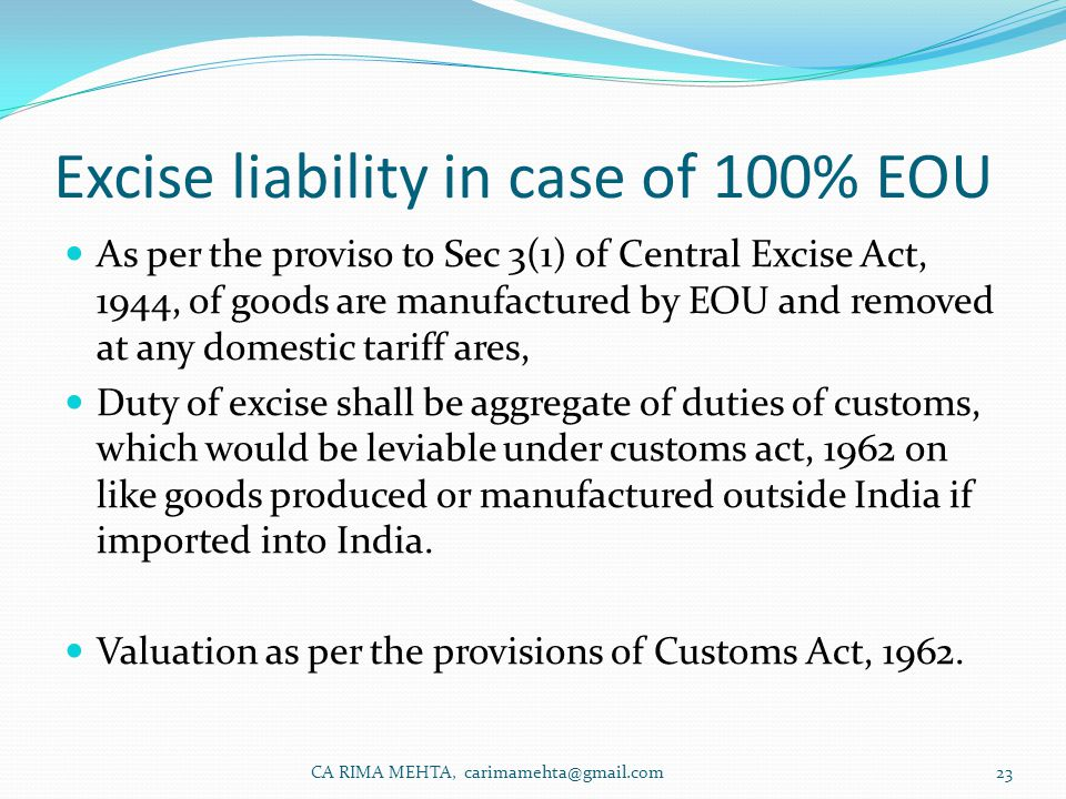 Excise liability in case of 100% EOU As per the proviso to Sec 3(1) of Central Excise Act, 1944, of goods are manufactured by EOU and removed at any domestic tariff ares, Duty of excise shall be aggregate of duties of customs, which would be leviable under customs act, 1962 on like goods produced or manufactured outside India if imported into India.