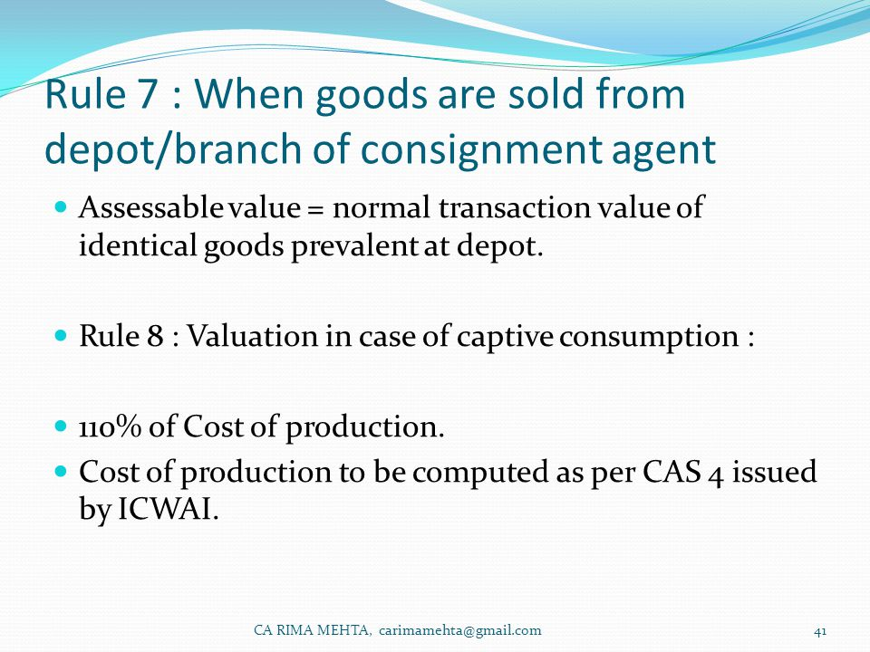 Rule 7 : When goods are sold from depot/branch of consignment agent Assessable value = normal transaction value of identical goods prevalent at depot.