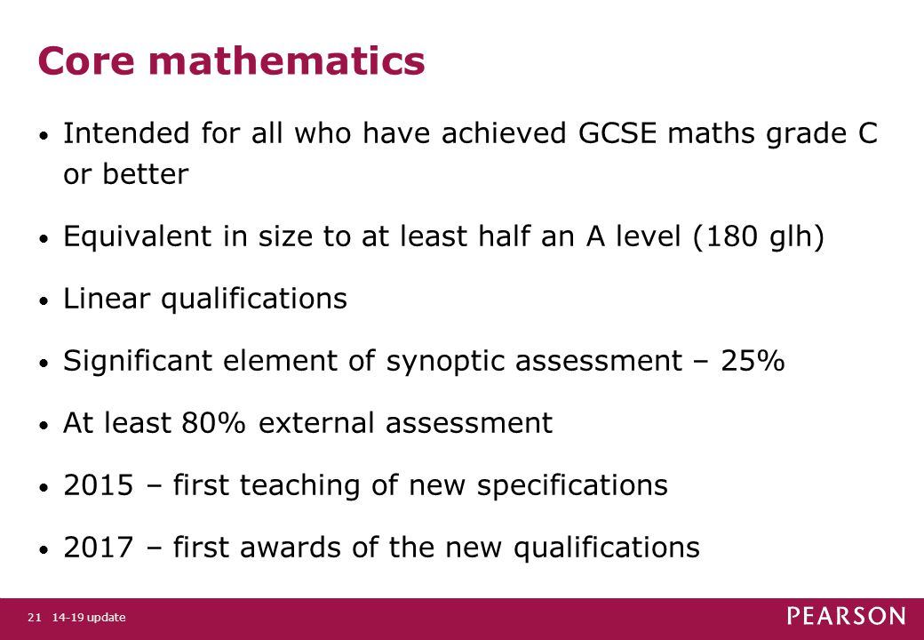 Core mathematics Intended for all who have achieved GCSE maths grade C or better Equivalent in size to at least half an A level (180 glh) Linear qualifications Significant element of synoptic assessment – 25% At least 80% external assessment 2015 – first teaching of new specifications 2017 – first awards of the new qualifications 14-19 update21