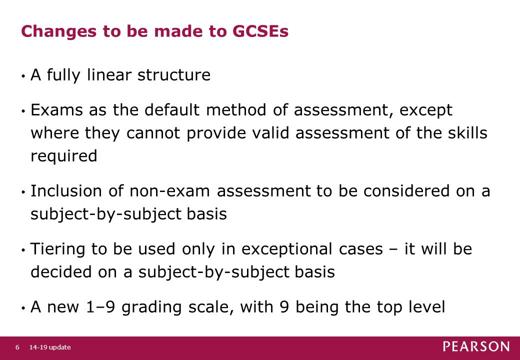 Changes to be made to GCSEs A fully linear structure Exams as the default method of assessment, except where they cannot provide valid assessment of the skills required Inclusion of non-exam assessment to be considered on a subject-by-subject basis Tiering to be used only in exceptional cases – it will be decided on a subject-by-subject basis A new 1–9 grading scale, with 9 being the top level 14-19 update6