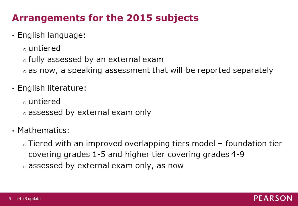 Arrangements for the 2015 subjects English language: o untiered o fully assessed by an external exam o as now, a speaking assessment that will be reported separately English literature: o untiered o assessed by external exam only Mathematics: o Tiered with an improved overlapping tiers model – foundation tier covering grades 1-5 and higher tier covering grades 4-9 o assessed by external exam only, as now 14-19 update9