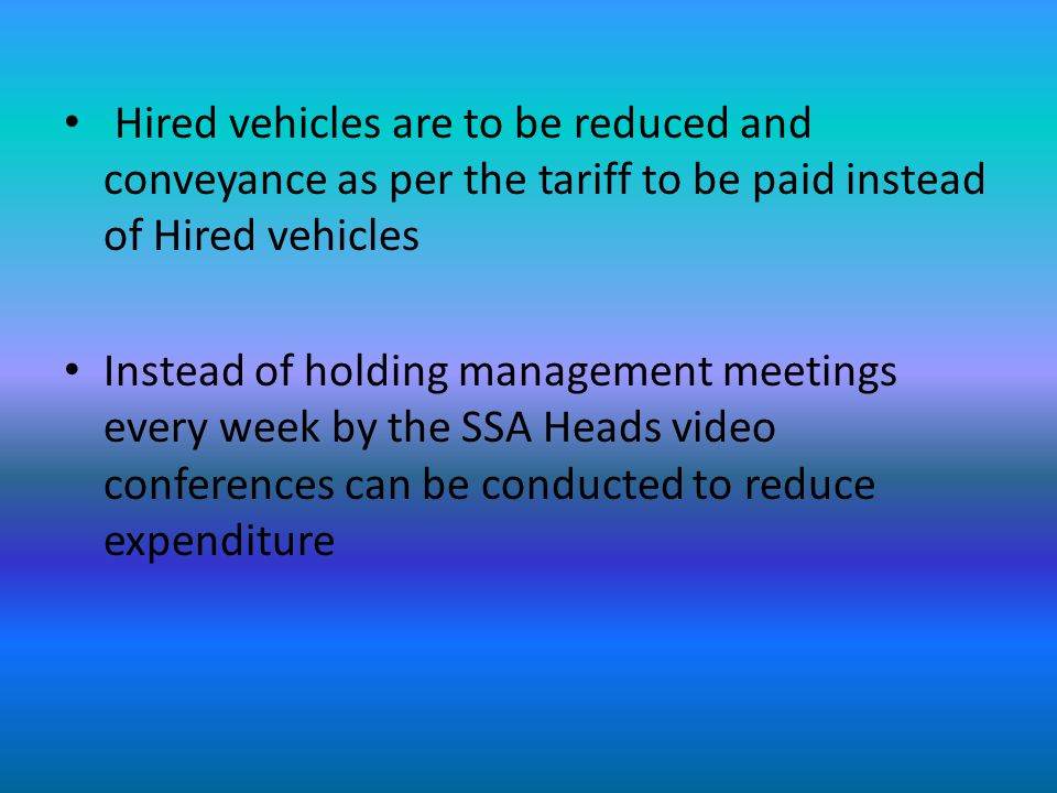 Hired vehicles are to be reduced and conveyance as per the tariff to be paid instead of Hired vehicles Instead of holding management meetings every week by the SSA Heads video conferences can be conducted to reduce expenditure