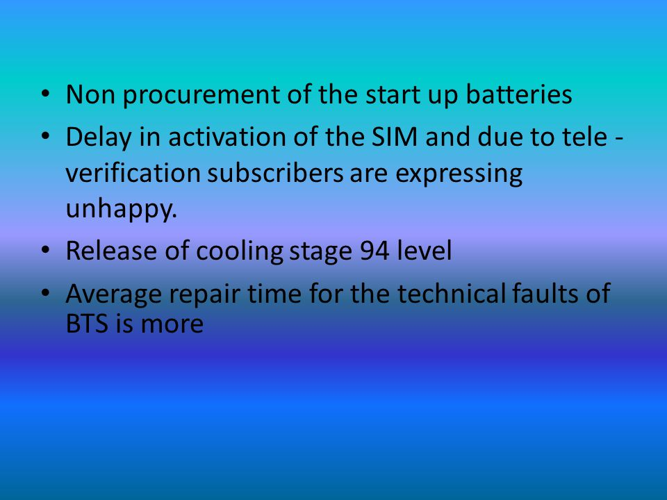 Non procurement of the start up batteries Delay in activation of the SIM and due to tele - verification subscribers are expressing unhappy.