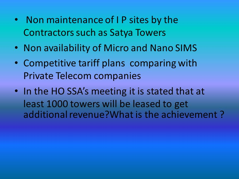 Non maintenance of I P sites by the Contractors such as Satya Towers Non availability of Micro and Nano SIMS Competitive tariff plans comparing with Private Telecom companies In the HO SSA's meeting it is stated that at least 1000 towers will be leased to get additional revenue What is the achievement