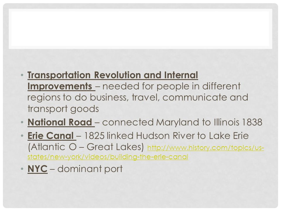Transportation Revolution and Internal Improvements – needed for people in different regions to do business, travel, communicate and transport goods National Road – connected Maryland to Illinois 1838 Erie Canal – 1825 linked Hudson River to Lake Erie (Atlantic O – Great Lakes) http://www.history.com/topics/us- states/new-york/videos/building-the-erie-canal http://www.history.com/topics/us- states/new-york/videos/building-the-erie-canal NYC – dominant port
