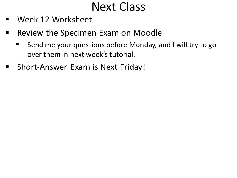 Next Class  Week 12 Worksheet  Review the Specimen Exam on Moodle  Send me your questions before Monday, and I will try to go over them in next week's tutorial.