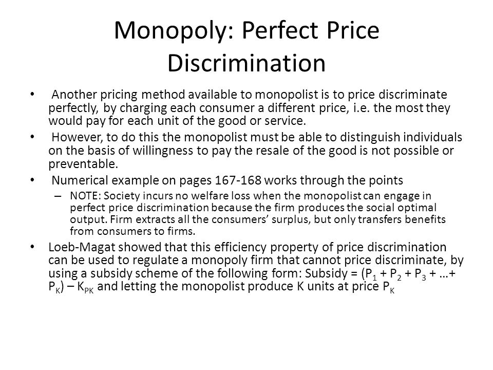 Monopoly: Perfect Price Discrimination Another pricing method available to monopolist is to price discriminate perfectly, by charging each consumer a