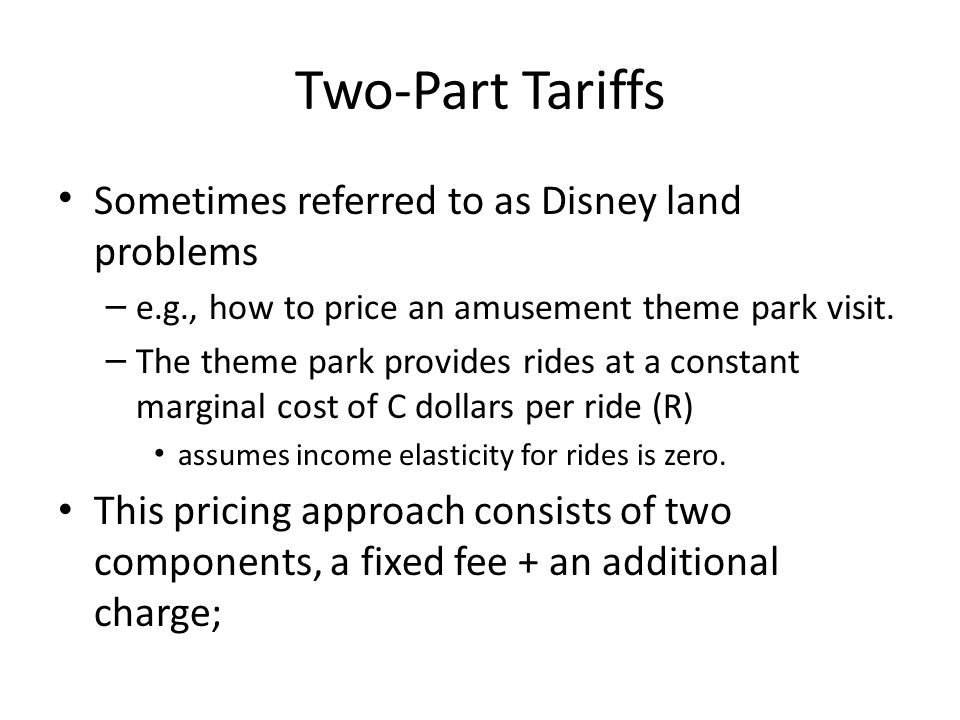 Two-Part Tariffs Sometimes referred to as Disney land problems – e.g., how to price an amusement theme park visit. – The theme park provides rides at