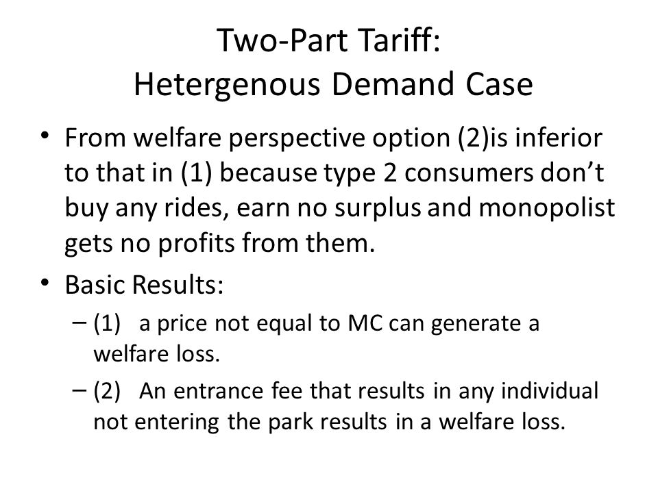 Two-Part Tariff: Hetergenous Demand Case From welfare perspective option (2)is inferior to that in (1) because type 2 consumers don't buy any rides, e