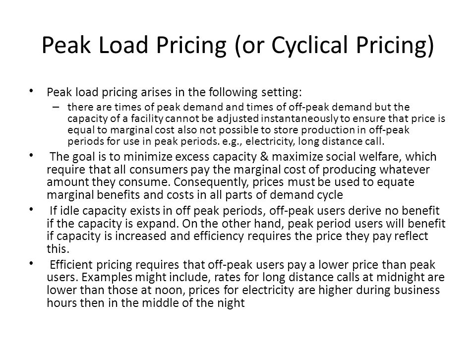 Peak Load Pricing (or Cyclical Pricing) Peak load pricing arises in the following setting: – there are times of peak demand and times of off-peak dema