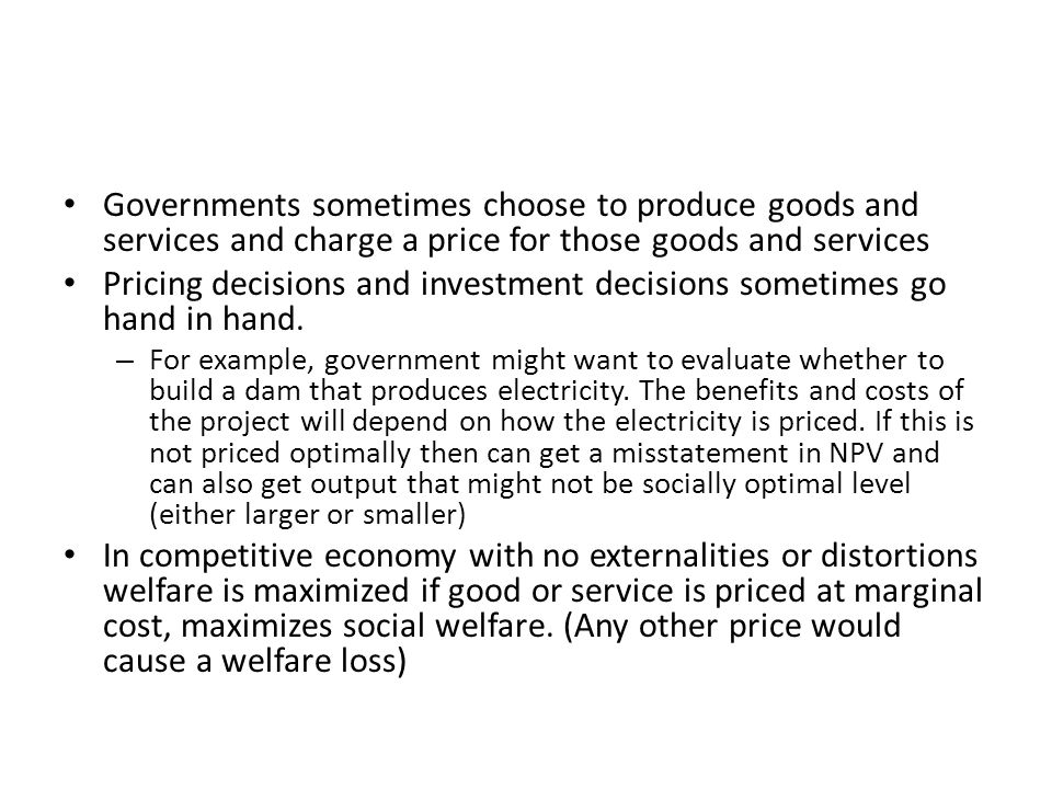 Governments sometimes choose to produce goods and services and charge a price for those goods and services Pricing decisions and investment decisions