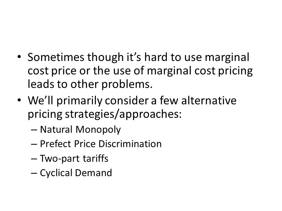 Sometimes though it's hard to use marginal cost price or the use of marginal cost pricing leads to other problems. We'll primarily consider a few alte