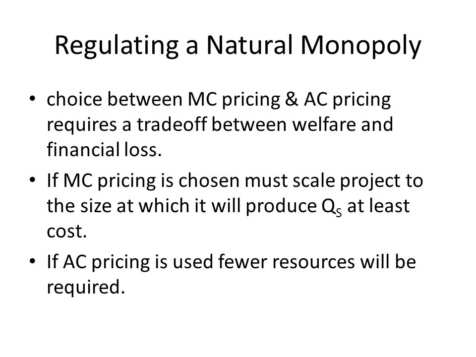 Regulating a Natural Monopoly choice between MC pricing & AC pricing requires a tradeoff between welfare and financial loss. If MC pricing is chosen m