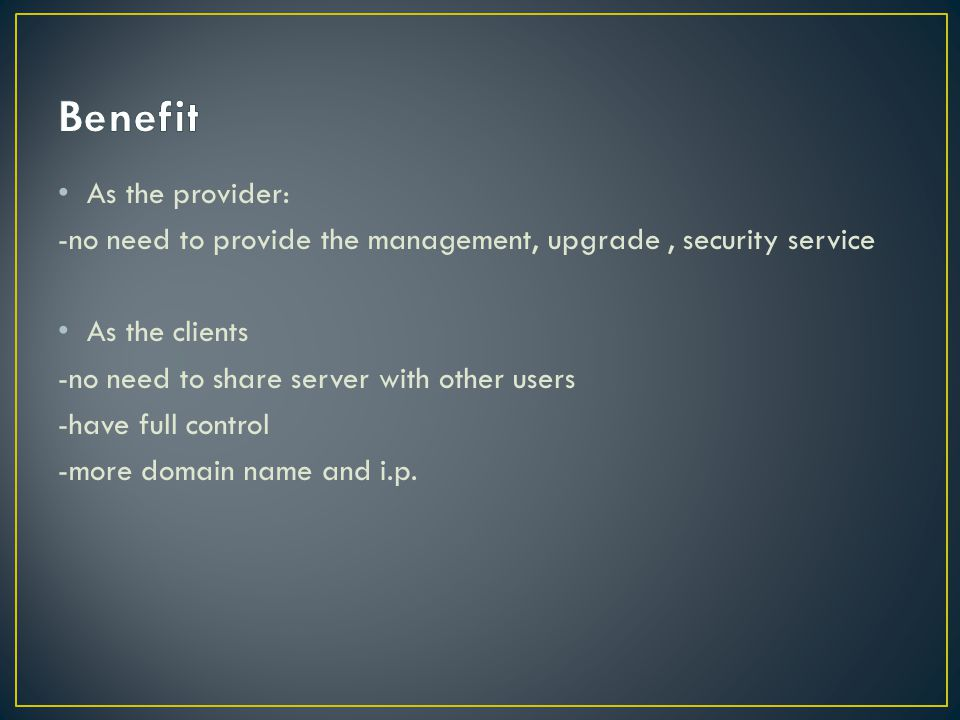 As the provider: -no need to provide the management, upgrade, security service As the clients -no need to share server with other users -have full control -more domain name and i.p.