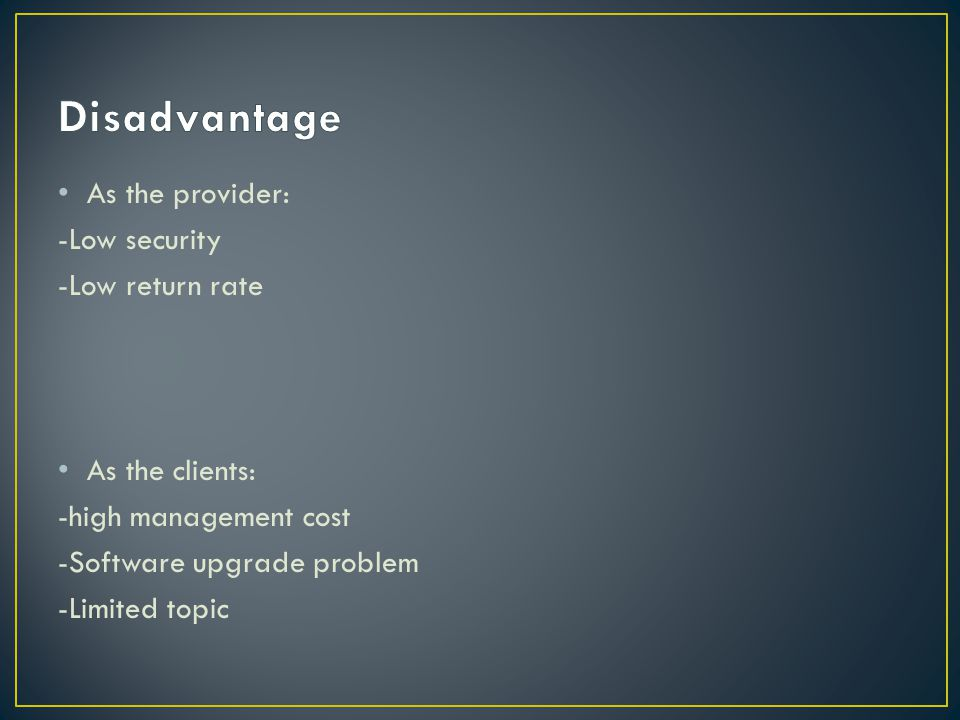 As the provider: -Low security -Low return rate As the clients: -high management cost -Software upgrade problem -Limited topic