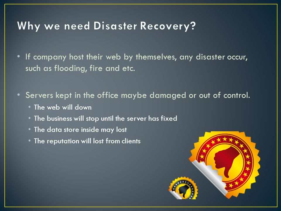 If company host their web by themselves, any disaster occur, such as flooding, fire and etc.