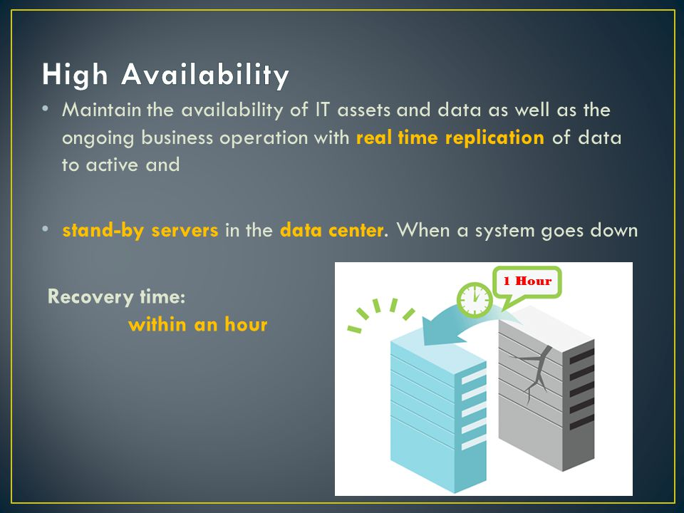 Maintain the availability of IT assets and data as well as the ongoing business operation with real time replication of data to active and stand-by servers in the data center.