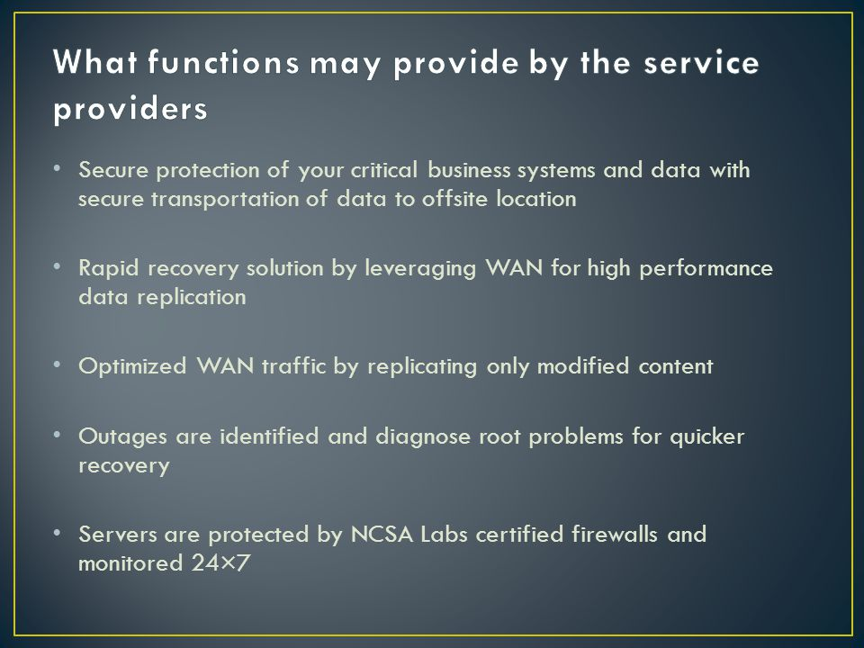 Secure protection of your critical business systems and data with secure transportation of data to offsite location Rapid recovery solution by leveraging WAN for high performance data replication Optimized WAN traffic by replicating only modified content Outages are identified and diagnose root problems for quicker recovery Servers are protected by NCSA Labs certified firewalls and monitored 24×7