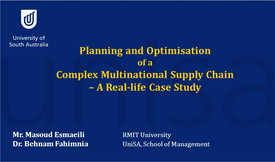 Planning and Optimisation of a Complex Multinational Supply Chain – A Real-life Case Study Mr. Masoud Esmaeili RMIT University Dr. Behnam Fahimnia Uni