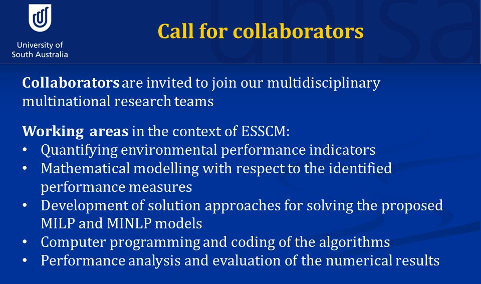 Collaborators are invited to join our multidisciplinary multinational research teams Working areas in the context of ESSCM: Quantifying environmental performance indicators Mathematical modelling with respect to the identified performance measures Development of solution approaches for solving the proposed MILP and MINLP models Computer programming and coding of the algorithms Performance analysis and evaluation of the numerical results Call for collaborators