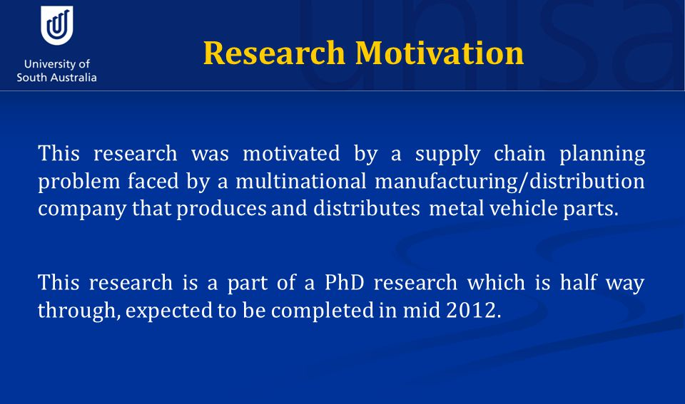 Research Motivation This research was motivated by a supply chain planning problem faced by a multinational manufacturing/distribution company that produces and distributes metal vehicle parts.