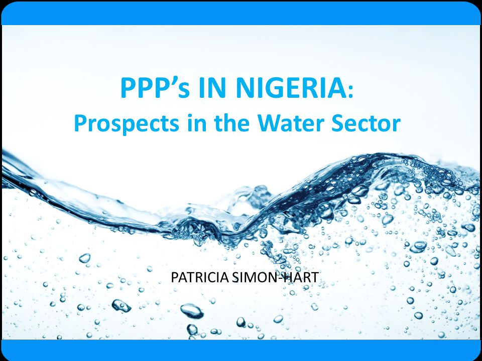 PPP's IN NIGERIA : Prospects in the Water Sector PATRICIA SIMON-HART