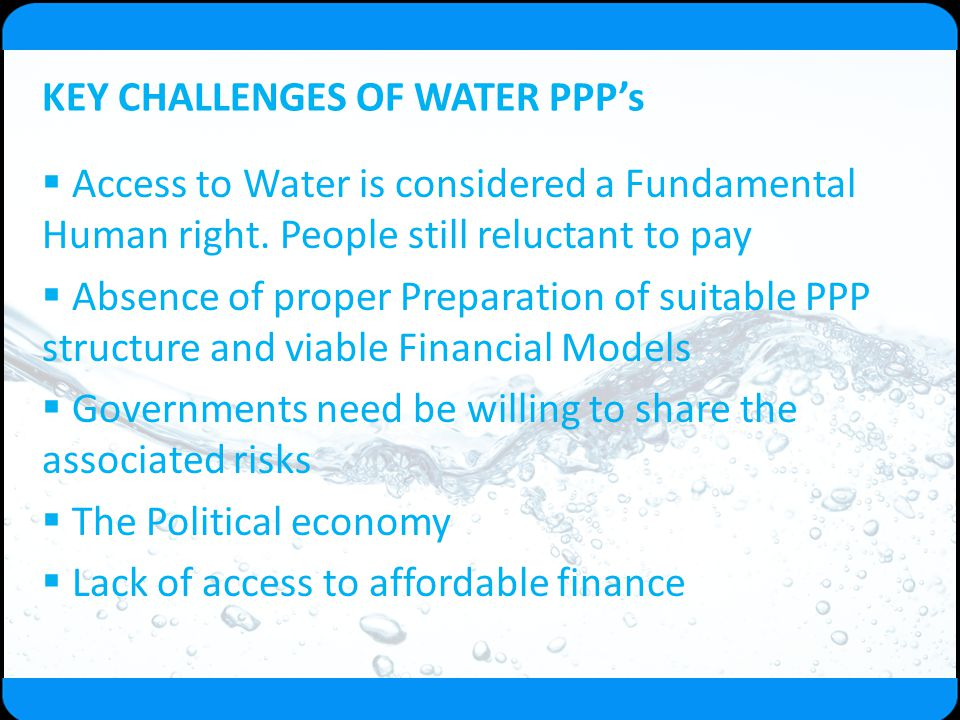 KEY CHALLENGES OF WATER PPP's  Access to Water is considered a Fundamental Human right. People still reluctant to pay  Absence of proper Preparation