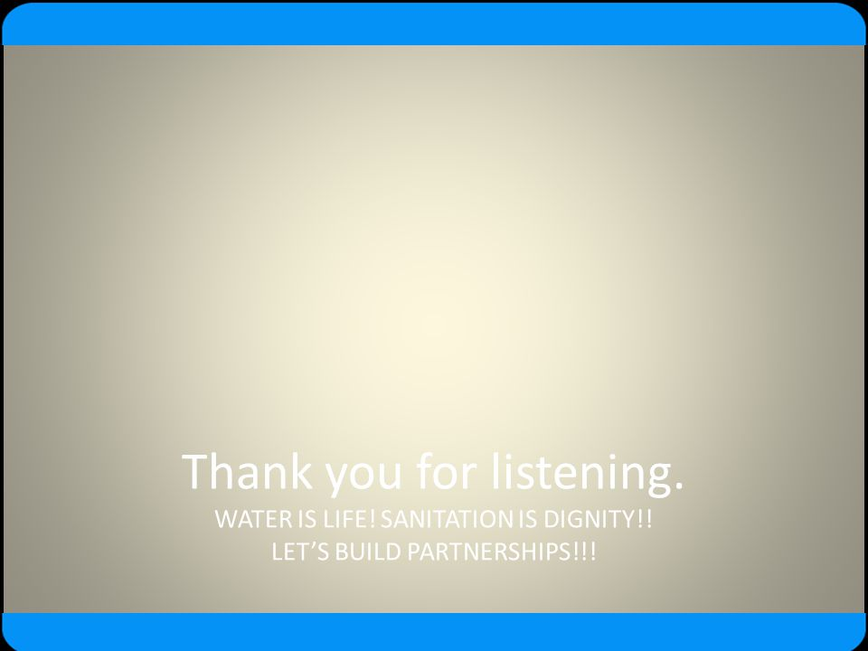 Thank you for listening. WATER IS LIFE! SANITATION IS DIGNITY!! LET'S BUILD PARTNERSHIPS!!!