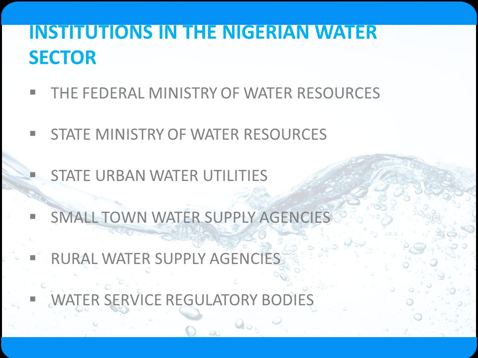 INSTITUTIONS IN THE NIGERIAN WATER SECTOR  THE FEDERAL MINISTRY OF WATER RESOURCES  STATE MINISTRY OF WATER RESOURCES  STATE URBAN WATER UTILITIES