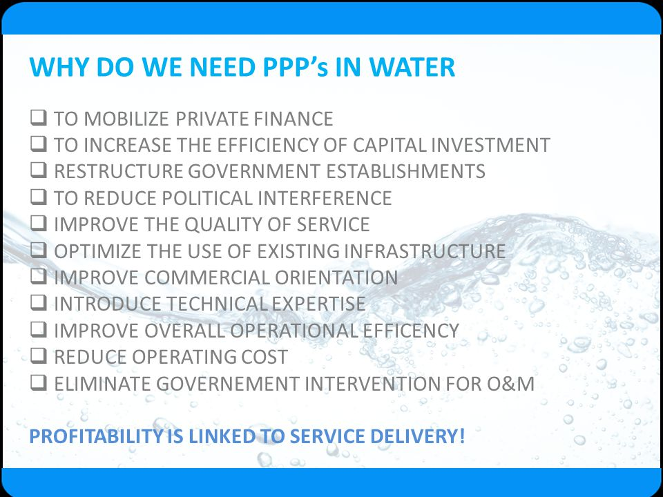 WHY DO WE NEED PPP's IN WATER  TO MOBILIZE PRIVATE FINANCE  TO INCREASE THE EFFICIENCY OF CAPITAL INVESTMENT  RESTRUCTURE GOVERNMENT ESTABLISHMENTS
