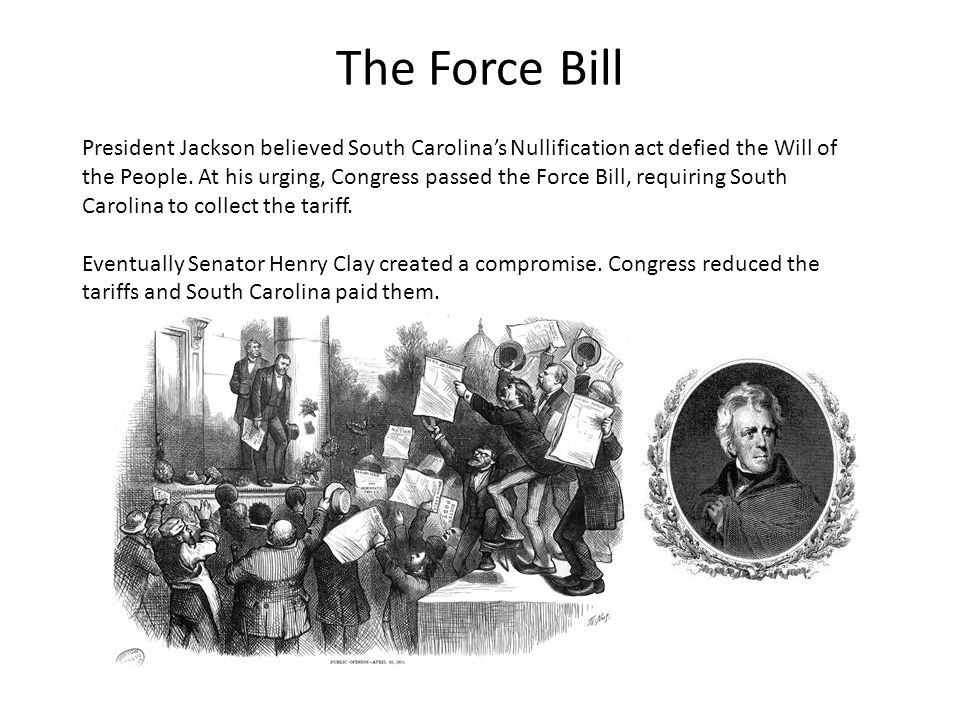 The Force Bill President Jackson believed South Carolina's Nullification act defied the Will of the People.