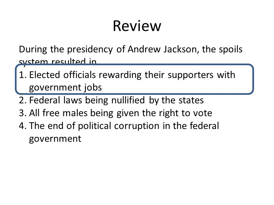 Review During the presidency of Andrew Jackson, the spoils system resulted in 1.Elected officials rewarding their supporters with government jobs 2.Federal laws being nullified by the states 3.All free males being given the right to vote 4.The end of political corruption in the federal government