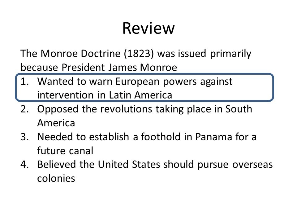Review The Monroe Doctrine (1823) was issued primarily because President James Monroe 1.Wanted to warn European powers against intervention in Latin America 2.Opposed the revolutions taking place in South America 3.Needed to establish a foothold in Panama for a future canal 4.Believed the United States should pursue overseas colonies