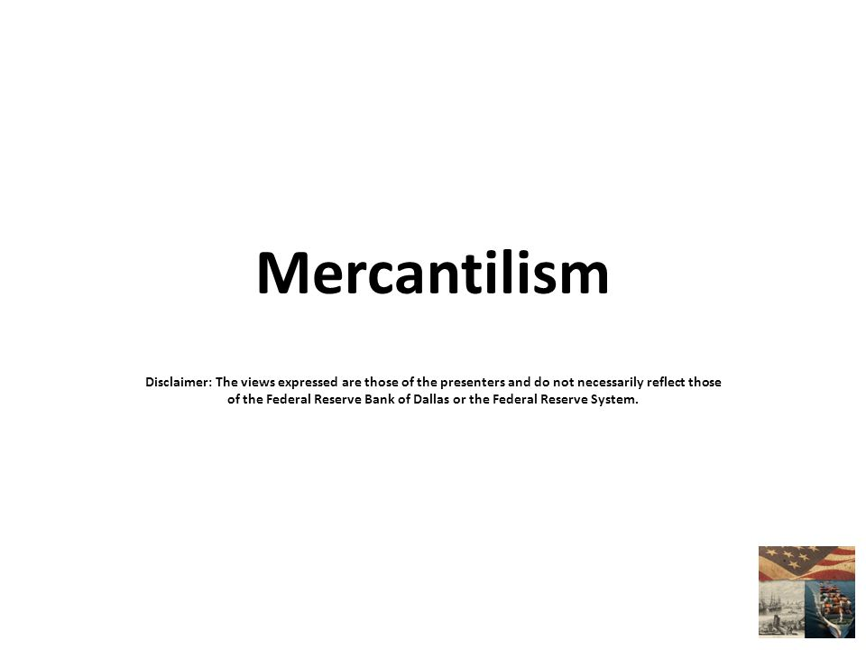 Mercantilism Disclaimer: The views expressed are those of the presenters and do not necessarily reflect those of the Federal Reserve Bank of Dallas or the Federal Reserve System.