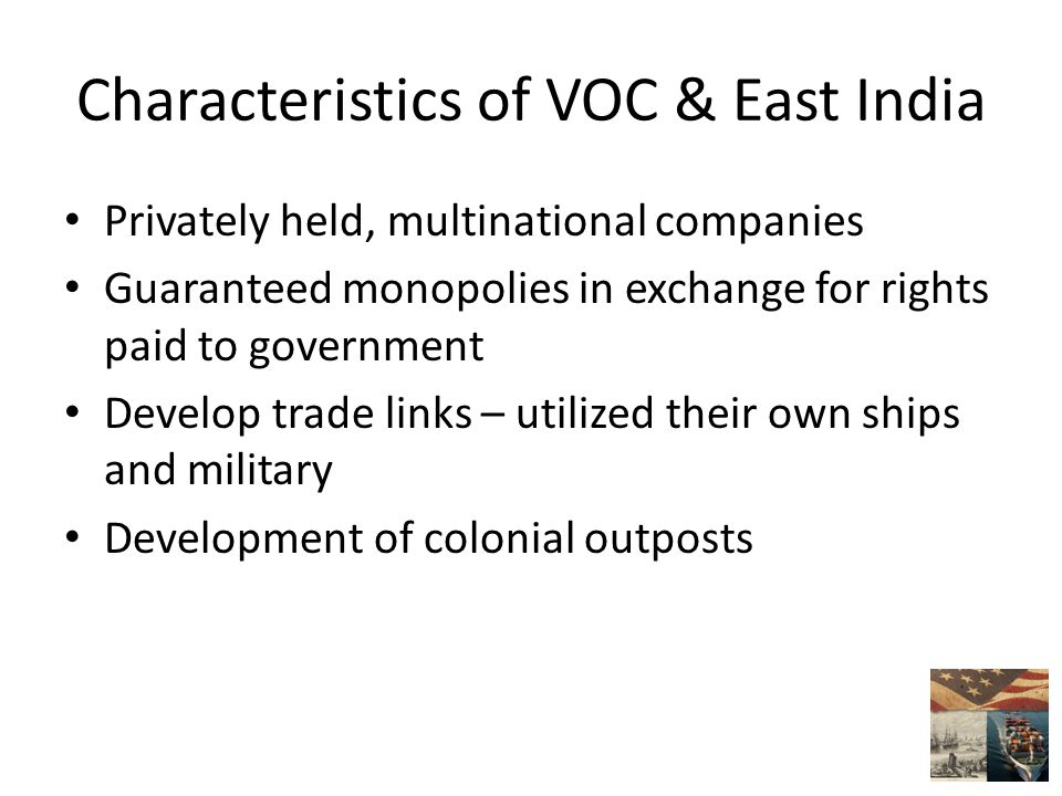 Characteristics of VOC & East India Privately held, multinational companies Guaranteed monopolies in exchange for rights paid to government Develop trade links – utilized their own ships and military Development of colonial outposts