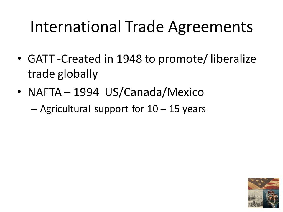 International Trade Agreements GATT -Created in 1948 to promote/ liberalize trade globally NAFTA – 1994 US/Canada/Mexico – Agricultural support for 10 – 15 years
