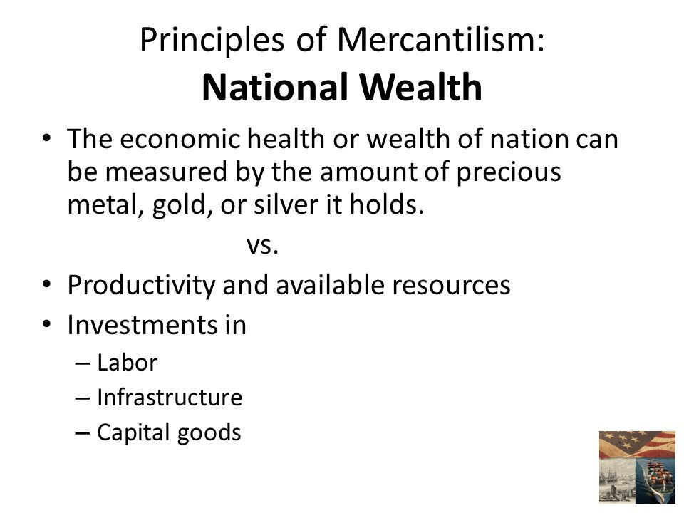 Principles of Mercantilism: National Wealth The economic health or wealth of nation can be measured by the amount of precious metal, gold, or silver it holds.