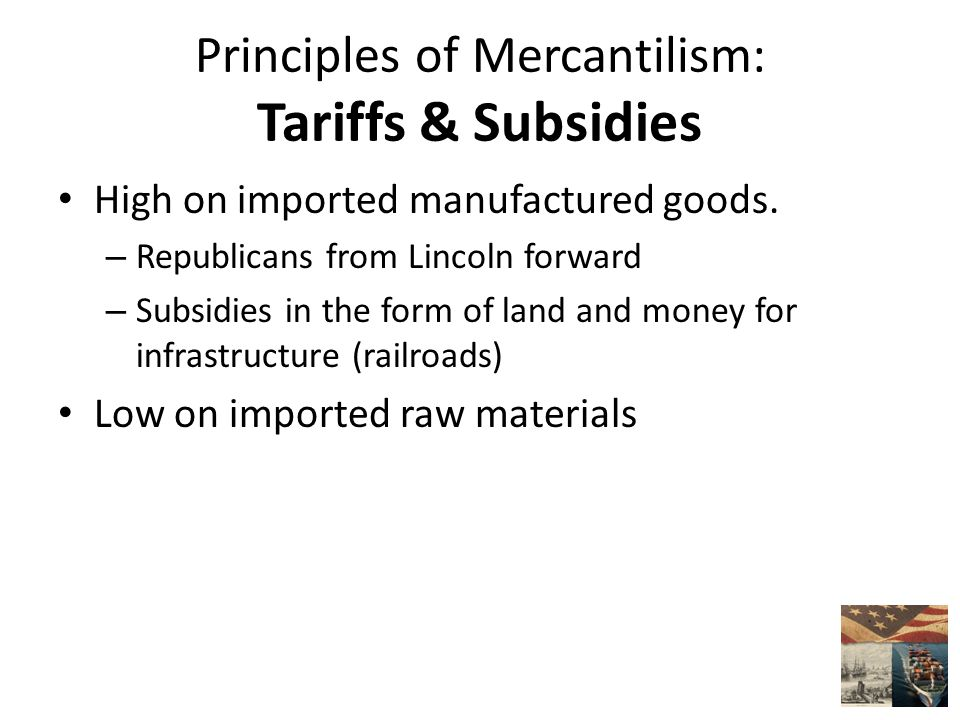 Principles of Mercantilism: Tariffs & Subsidies High on imported manufactured goods.