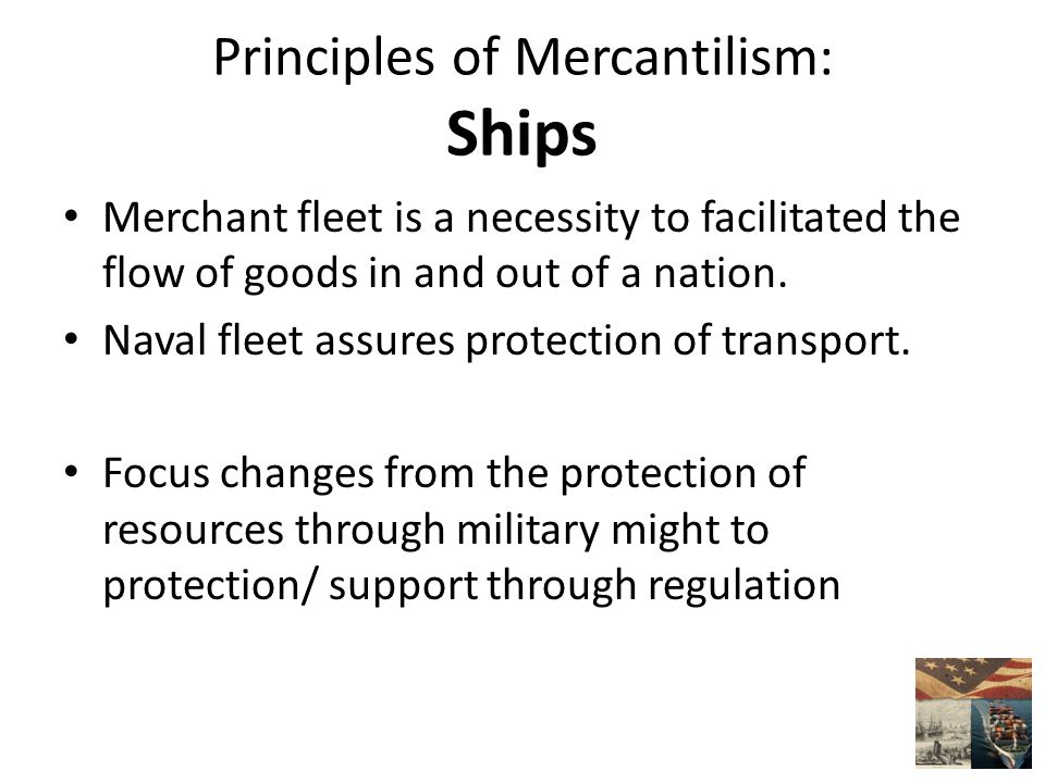 Principles of Mercantilism: Ships Merchant fleet is a necessity to facilitated the flow of goods in and out of a nation.