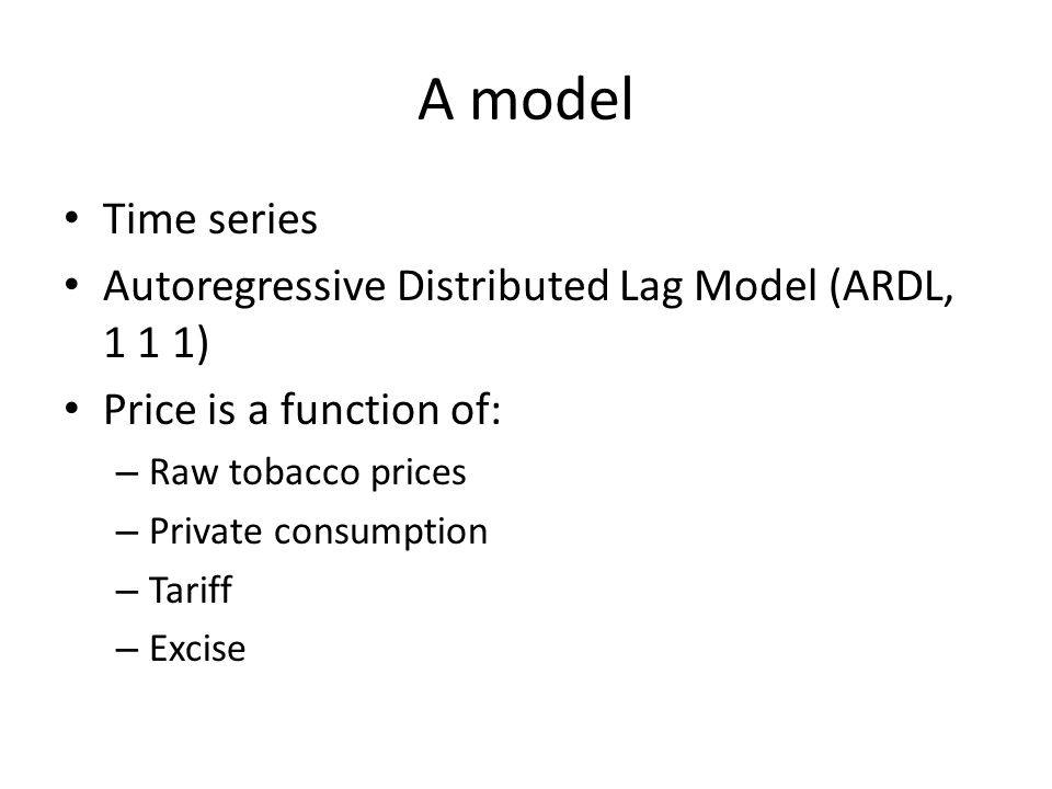 A model Time series Autoregressive Distributed Lag Model (ARDL, 1 1 1) Price is a function of: – Raw tobacco prices – Private consumption – Tariff – Excise