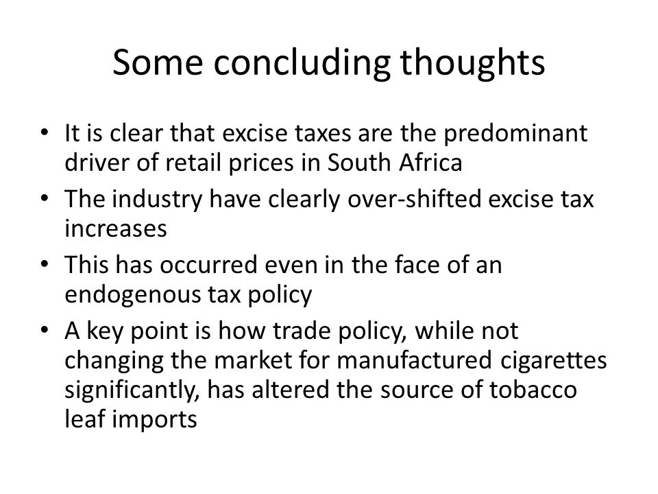 Some concluding thoughts It is clear that excise taxes are the predominant driver of retail prices in South Africa The industry have clearly over-shifted excise tax increases This has occurred even in the face of an endogenous tax policy A key point is how trade policy, while not changing the market for manufactured cigarettes significantly, has altered the source of tobacco leaf imports