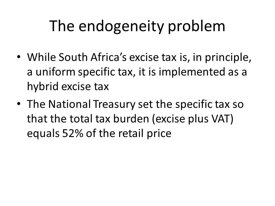 The endogeneity problem While South Africa's excise tax is, in principle, a uniform specific tax, it is implemented as a hybrid excise tax The National Treasury set the specific tax so that the total tax burden (excise plus VAT) equals 52% of the retail price