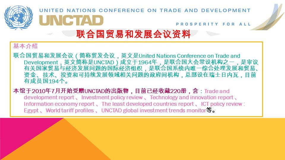 基本介绍 联合国贸易和发展会议(简称贸发会议,英文是 United Nations Conference on Trade and Development ,英文简称是 UNCTAD )成立于 1964 年,是联合国大会常设机构之一,是审议 有关国家贸易与经济发展问题的国际经济组织,是联合国系统内唯一综合处理发展和贸易、 资金、技术、投资和可持续发展领域相关问题的政府间机构,总部设在瑞士日内瓦,目前 有成员国 194 个。 本馆于 2010 年 7 月开始受赠 UNCTAD 的出版物,目前已经收藏 220 册,含: Trade and development report 、 Investment policy review 、 Technology and innovation report 、 Information economy report 、 The least developed countries report 、 ICT policy review : Egypt 、 World tariff profiles 、 UNCTAD global investment trends monitor 等。 联合国贸易和发展会议资料