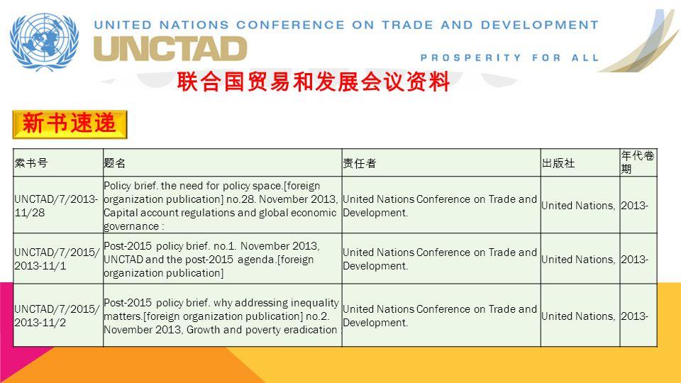 新书速递 联合国贸易和发展会议资料 索书号题名责任者出版社 年代卷 期 UNCTAD/7/2013- 11/28 Policy brief. the need for policy space.[foreign organization publication] no.28. November 20