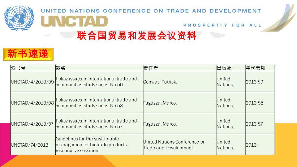 新书速递 联合国贸易和发展会议资料 索书号题名责任者出版社年代卷期 UNCTAD/4/2013/59 Policy issues in international trade and commodities study series No.59 Conway, Patrick. United Nat