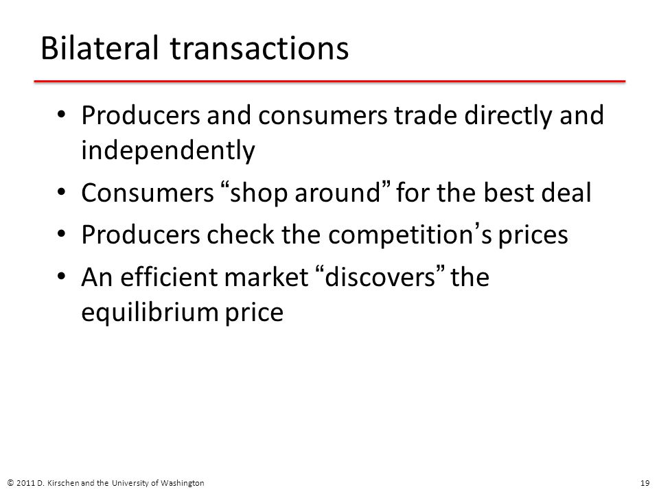 Bilateral transactions Producers and consumers trade directly and independently Consumers shop around for the best deal Producers check the competition ' s prices An efficient market discovers the equilibrium price © 2011 D.