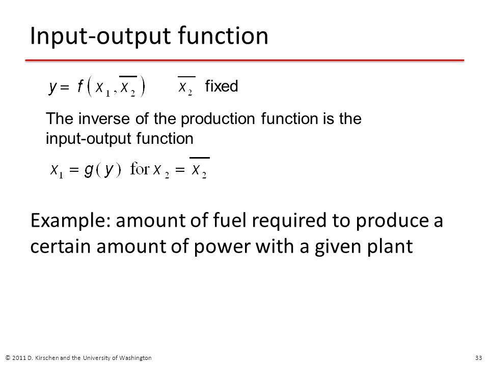 Input-output function Example: amount of fuel required to produce a certain amount of power with a given plant © 2011 D.