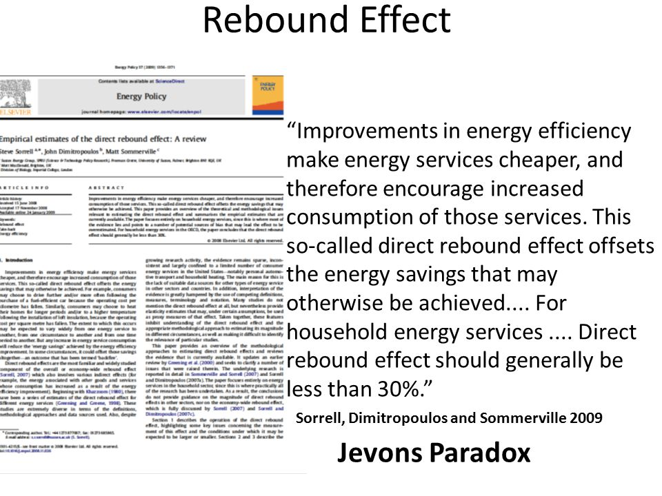 Rebound Effect Improvements in energy efficiency make energy services cheaper, and therefore encourage increased consumption of those services.